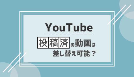 YouTubeで既に投稿済の動画を差し替えたり編集する方法