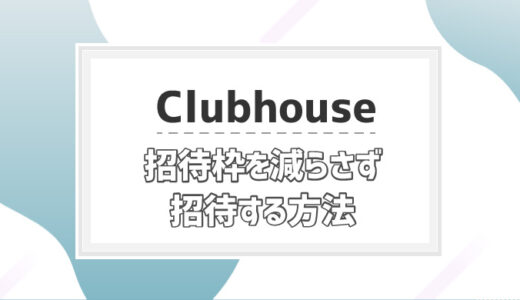 【Clubhouse】招待コード無し/招待枠を減らさず参加する裏技とは