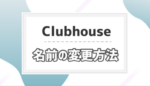【Clubhouse】名前やニックネームの変更方法│2回目以降も可能?
