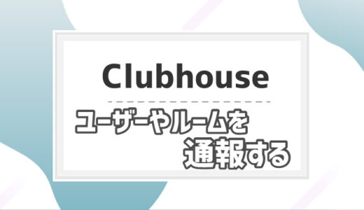 【Clubhouse】ユーザーやルームの通報手順│通知でバレる?